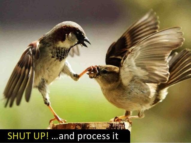 SHUT UP! …and process it