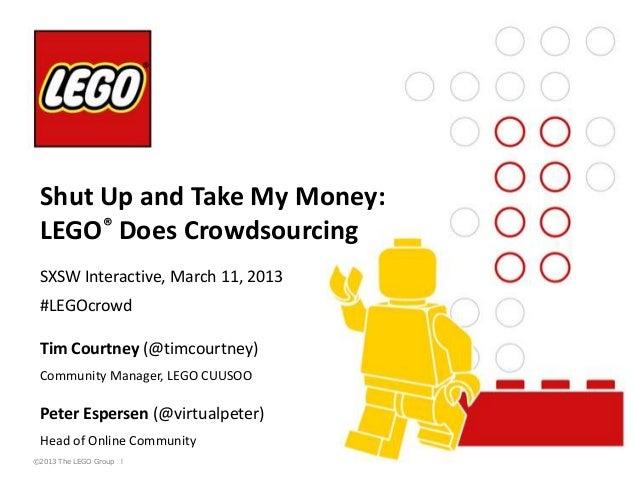 Shut Up and Take My Money: LEGO® Does Crowdsourcing SXSW Interactive, March 11, 2013 #LEGOcrowd Tim Courtney (@timcourtney...