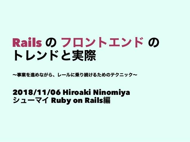 Rails 2018/11/06 Hiroaki Ninomiya Ruby on Rails