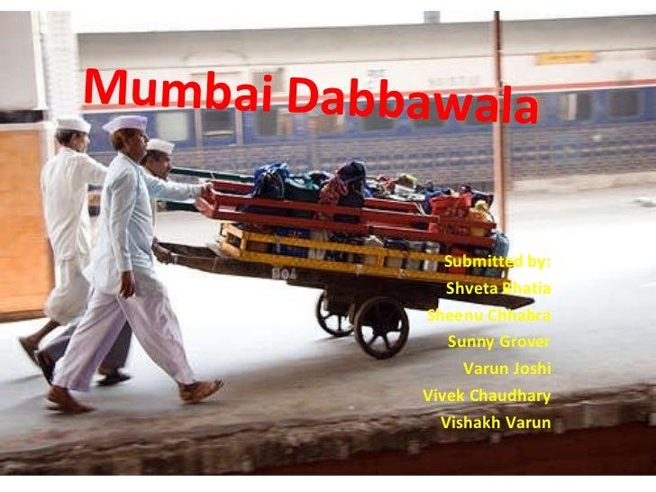 Mumbai Dabbawala Submitted by: Shveta Bhatia Sheenu Chhabra Sunny Grover Varun Joshi Vivek Chaudhary Vishakh Varun