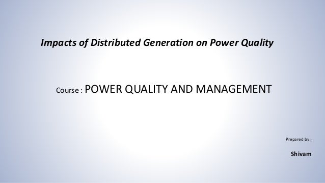 Course : POWER QUALITY AND MANAGEMENT Prepared by : Shivam Impacts of Distributed Generation on Power Quality