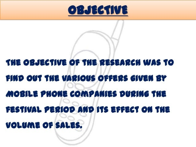 OBJECTIVE  The objective of the research was to  find out the various offers given by Mobile Phone Companies during the  f...