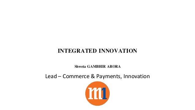 INTEGRATED INNOVATION Shweta GAMBHIR ARORA Lead – Commerce & Payments, Innovation