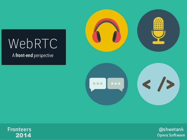 WebRTC  A front-end perspective  Opera Software  Fronteers  2014  @shwetank
