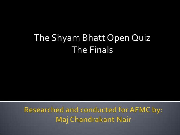 The Shyam Bhatt Open Quiz        The Finals