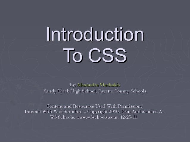 Introduction To CSS by: Alexandra Vlachakis Sandy Creek High School, Fayette County Schools Content and Resources Used Wit...