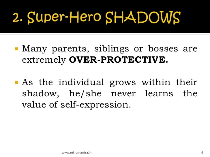    Many parents, siblings or bosses are    extremely OVER-PROTECTIVE.   As the individual grows within their    shadow, ...