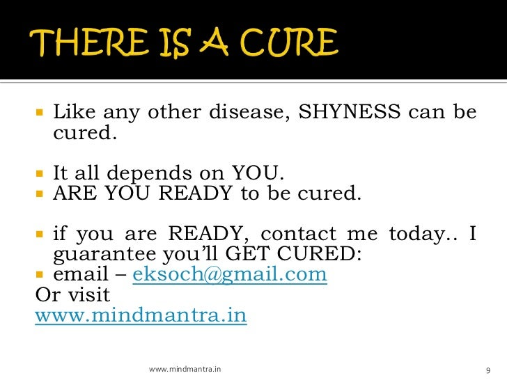    Like any other disease, SHYNESS can be    cured.   It all depends on YOU.   ARE YOU READY to be cured. if you are R...