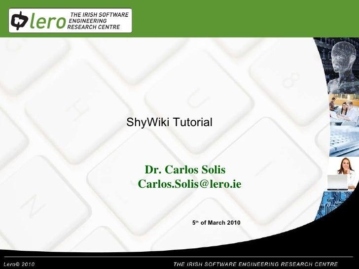 Dr. Carlos Solis [email_address] 5 th  of March 2010 ShyWiki Tutorial