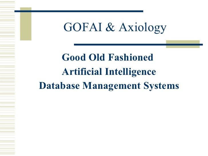GOFAI & Axiology <ul><li>Good Old Fashioned  </li></ul><ul><li>Artificial Intelligence </li></ul><ul><li>Database Manageme...