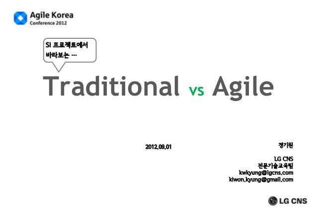 SI 프로젝트에서 바라보는 …  Traditional 2012.09.01  vs  Agile 경기원 LG CNS 전문기술교육팀 kwkyung@lgcns.com kiwon.kyung@gmail.com