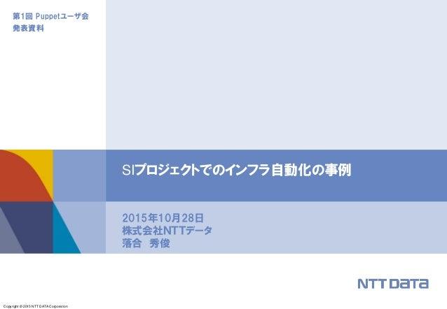 Copyright © 2015 NTT DATA Corporation 第1回 Puppetユーザ会 発表資料 2015年10月28日 株式会社NTTデータ 落合 秀俊 SIプロジェクトでのインフラ自動化の事例