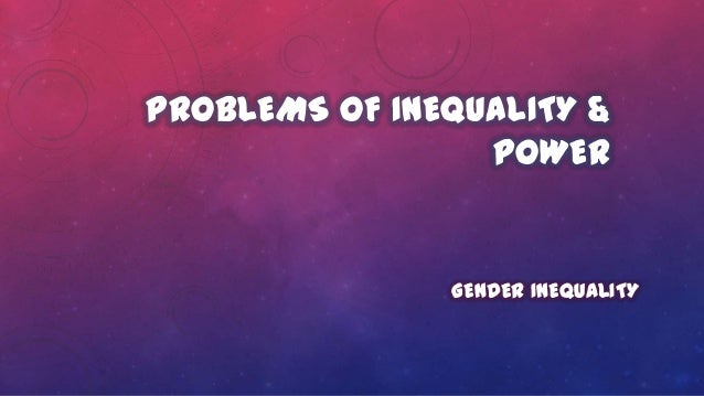 PROBLEMS OF INEQUALITY & POWER GENDER INEQUALITY