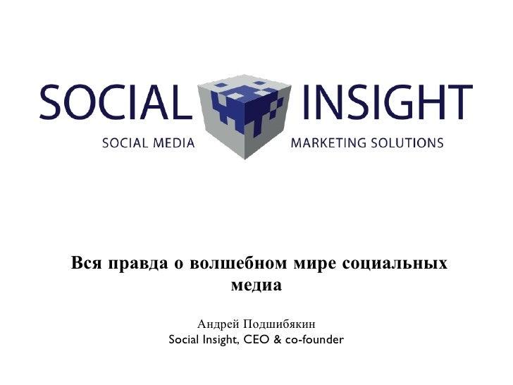 <ul><li>Вся правда о волшебном мире социальных медиа </li></ul>Андрей Подшибякин Social Insight, CEO & co-founder
