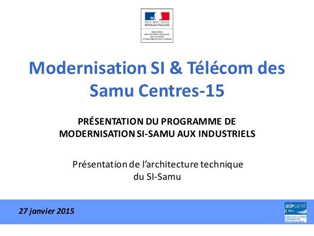 Modernisation SI & Télécom des Samu Centres-15 PRÉSENTATION DU PROGRAMME DE MODERNISATION SI-SAMU AUX INDUSTRIELS Présenta...