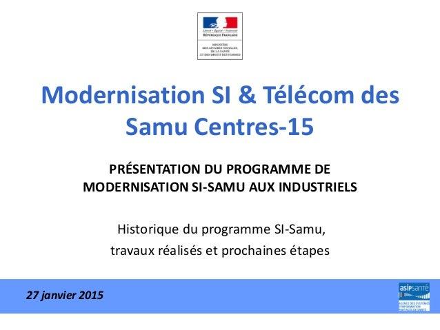 Modernisation SI & Télécom des Samu Centres-15 PRÉSENTATION DU PROGRAMME DE MODERNISATION SI-SAMU AUX INDUSTRIELS Historiq...