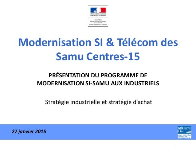 Modernisation SI & Télécom des Samu Centres-15 PRÉSENTATION DU PROGRAMME DE MODERNISATION SI-SAMU AUX INDUSTRIELS Stratégi...