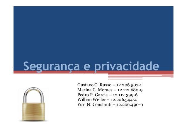 Segurança e privacidadeSegurança e privacidade Gustavo C. Russo – 12.206.507-1 Marina C. Moraes – 12.112.680-9 Pedro P. Ga...