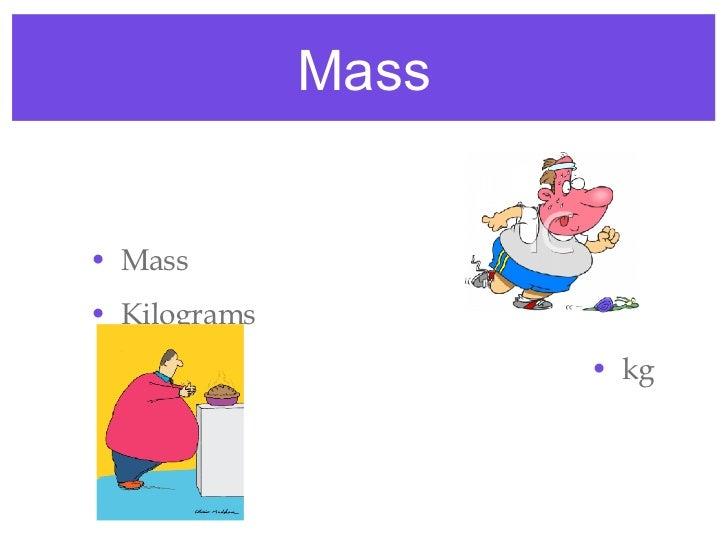 Mass <ul><li>Mass </li></ul><ul><li>Kilograms </li></ul><ul><li>kg </li></ul>