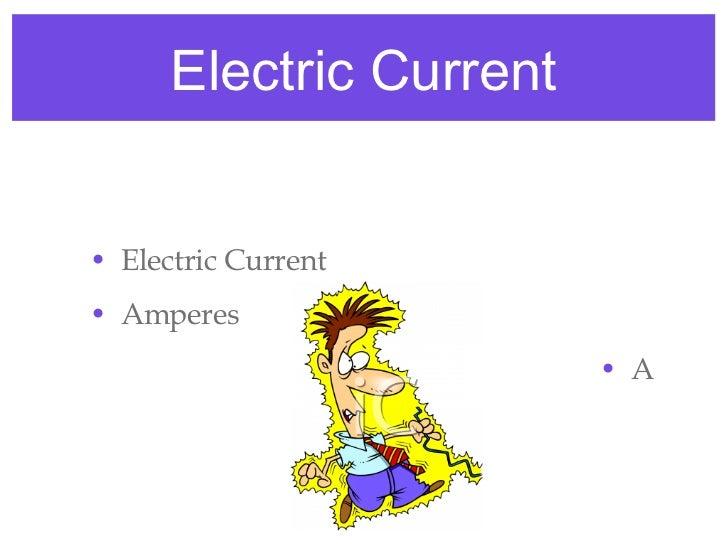 Electric Current <ul><li>Electric Current </li></ul><ul><li>Amperes </li></ul><ul><li>A </li></ul>