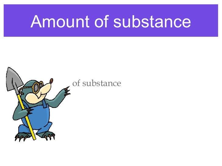 Amount of substance <ul><li>Amount of substance </li></ul><ul><li>Moles </li></ul><ul><li>mol </li></ul>