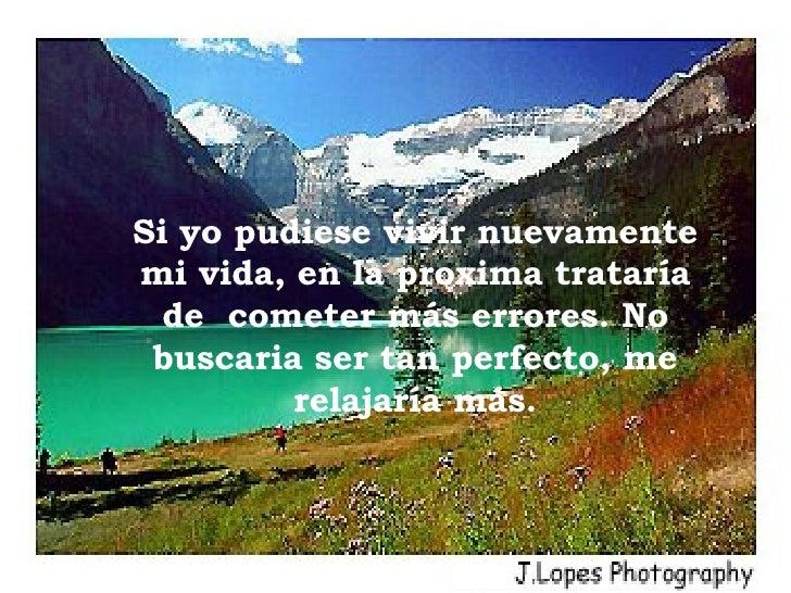 Si yo pudiese vivir nuevamente mi vida, en la proxima trataría de  cometer más errores. No buscaria ser tan perfecto, me r...
