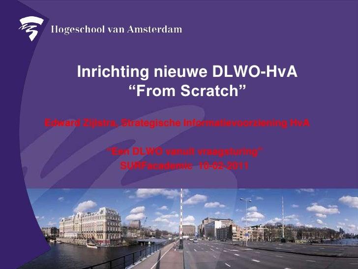 """Inrichtingnieuwe DLWO-HvA """"From Scratch""""<br />Edward Zijlstra, StrategischeInformatievoorzieningHvA<br />""""Een DLWO vanuitv..."""