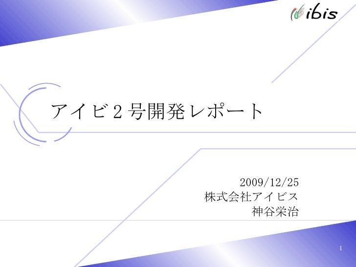 アイビ 2 号開発レポート 2009/12/25 株式会社アイビス 神谷栄治