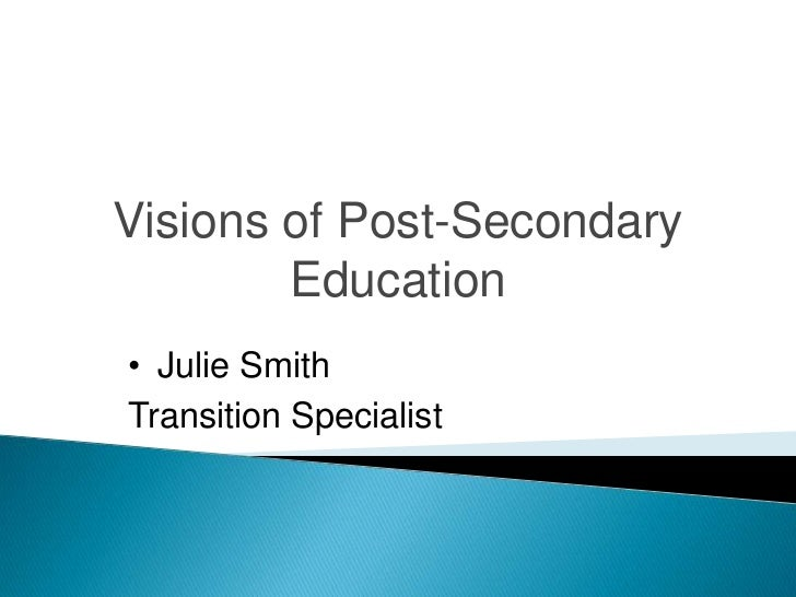 Visions of Post-Secondary        Education• Julie SmithTransition Specialist