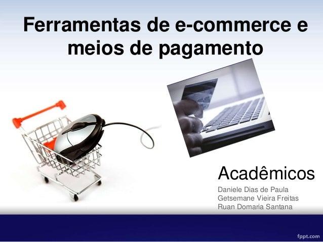 Acadêmicos Daniele Dias de Paula Getsemane Vieira Freitas Ruan Domaria Santana Ferramentas de e-commerce e meios de pagame...