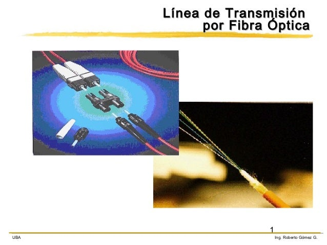Línea de Transmisión por Fibra Óptica  UBA  1  Ing. Roberto Gómez G.