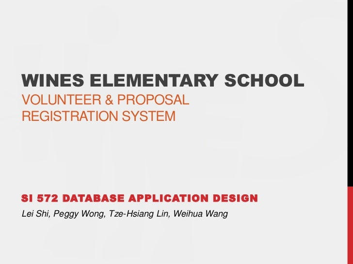 Wines Elementary SchoolVolunteer & Proposalregistration system<br />SI 572 Database Application Design<br />Lei Shi, Peggy...