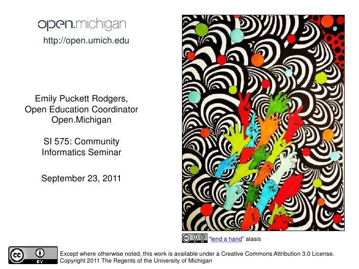 http://open.umich.edu <br />Emily Puckett Rodgers,<br />Open Education Coordinator<br />Open.Michigan<br />SI 575: Communi...