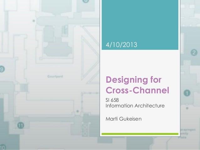 4/10/2013  Designing for  Cross-Channel  SI 658  Information Architecture  Marti Gukeisen