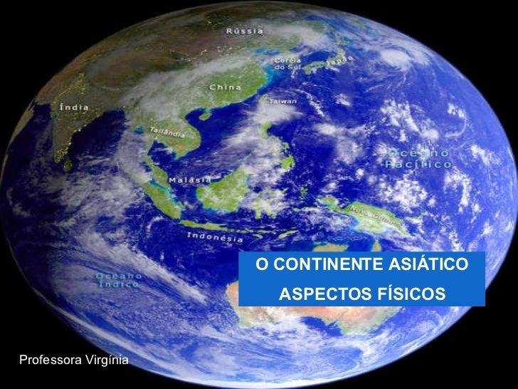 O CONTINENTE ASIÁTICO ASPECTOS FÍSICOS Professora Virgínia