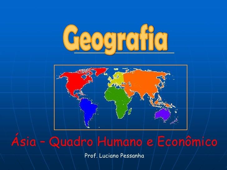 Geografia<br />Ásia – Quadro Humano e Econômico <br />Prof. Luciano Pessanha<br />