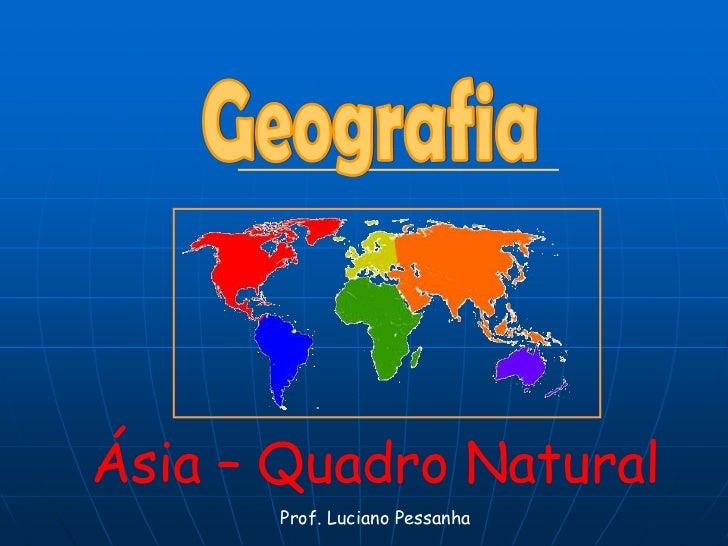 Geografia<br />Ásia – Quadro Natural<br />Prof. Luciano Pessanha<br />