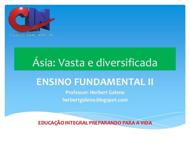 Ásia: Vasta e diversificada ENSINO FUNDAMENTAL II Professor: Herbert Galeno herbertgaleno.blogspot.com  EDUCAÇÃO INTEGRAL ...