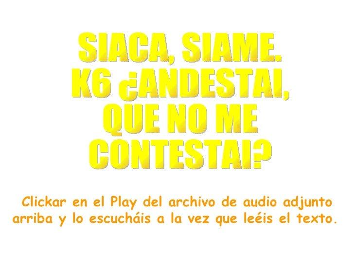 Clickar en el Play del archivo de audio adjunto arriba y lo escucháis a la vez que leéis el texto.   SIACA, SIAME. K6 ¿AND...