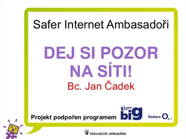 Safer Internet Ambasadoři   DEJ SI POZOR     NA SÍTI!           Bc. Jan ČadekProjekt podpořen programem   .