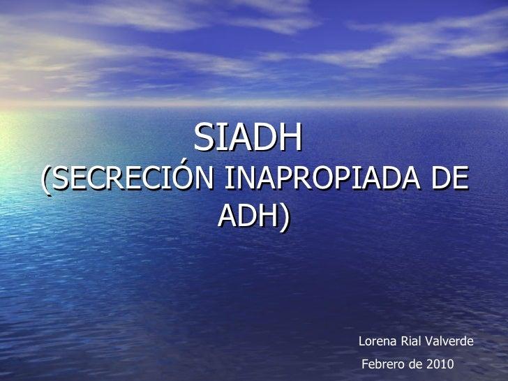 SIADH  (SECRECIÓN INAPROPIADA DE ADH) Lorena Rial Valverde   Febrero de 2010
