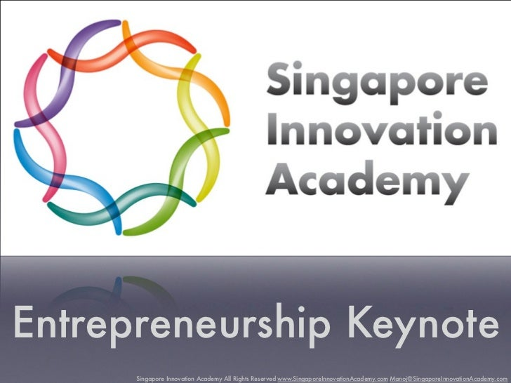Entrepreneurship Keynote      Singapore Innovation Academy All Rights Reserved www.SingaporeInnovationAcademy.com Manoj@Si...