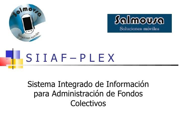 S I I A F – P L E X Sistema Integrado de Información para Administración de Fondos Colectivos