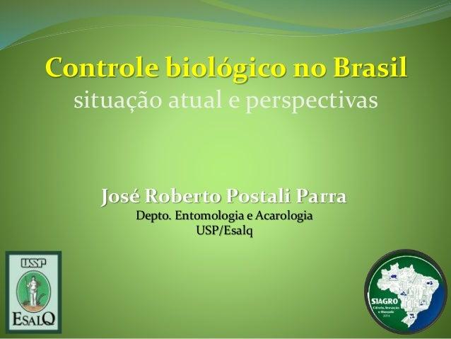 Controle biológico no Brasil  situação atual e perspectivas  José Roberto Postali Parra  Depto. Entomologia e Acarologia  ...