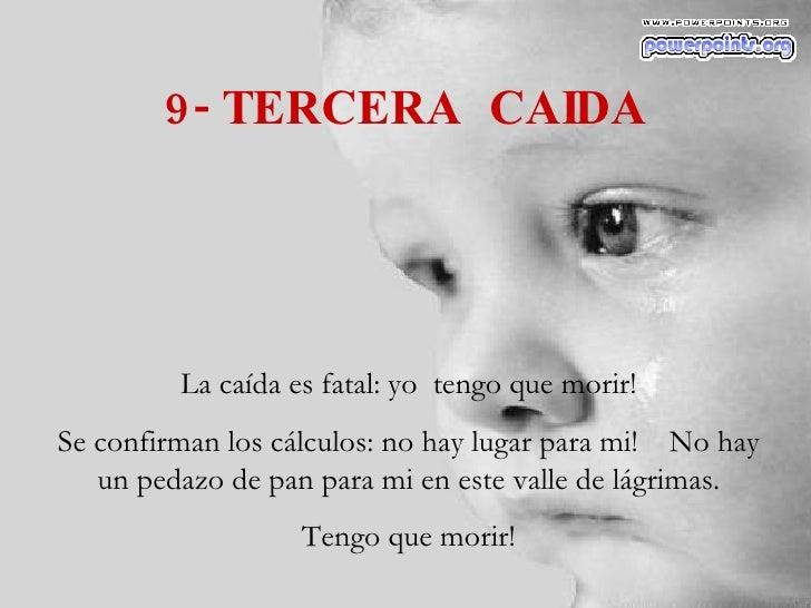 9- TERCERA  CAIDA La caída es fatal: yo  tengo que morir! Se confirman los cálculos: no hay lugar para mi!  No hay un peda...