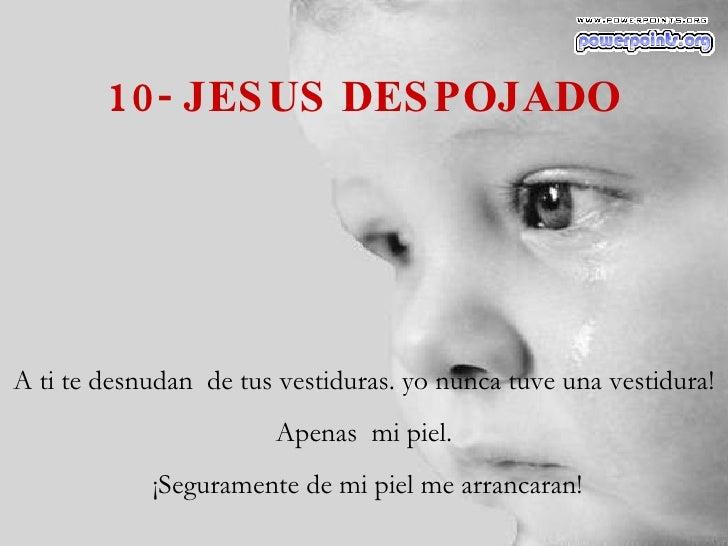 10- JESUS DESPOJADO A ti te desnudan  de tus vestiduras. yo nunca tuve una vestidura! Apenas  mi piel. ¡Seguramente de mi ...