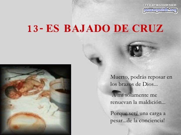 13- ES BAJADO DE CRUZ Muerto, podrás reposar en los brazos de Dios... A mí solamente me renuevan la maldición... Porque se...