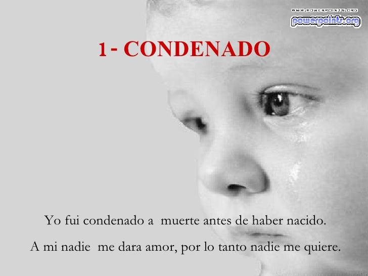 1- CONDENADO Yo fui condenado a  muerte antes de haber nacido. A mi nadie  me dara amor, por lo tanto nadie me quiere.