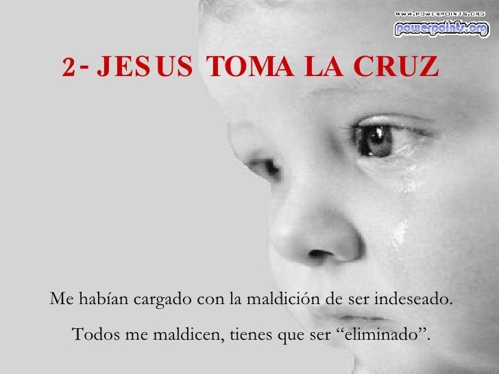 """2- JESUS TOMA LA CRUZ Me habían cargado con la maldición de ser indeseado. Todos me maldicen, tienes que ser """"eliminado""""."""