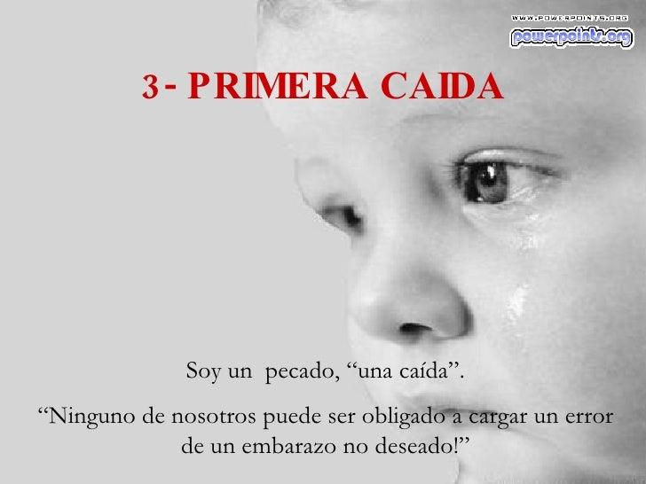 """3- PRIMERA CAIDA Soy un  pecado, """"una caída"""". """" Ninguno de nosotros puede ser obligado a cargar un error de un embarazo no..."""